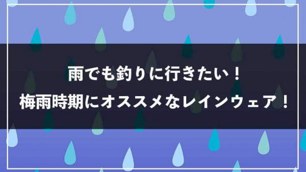 雨でも釣りに行きたい!梅雨時期にオススメなレインウェア!